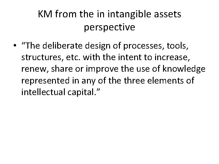 """KM from the in intangible assets perspective • """"The deliberate design of processes, tools,"""