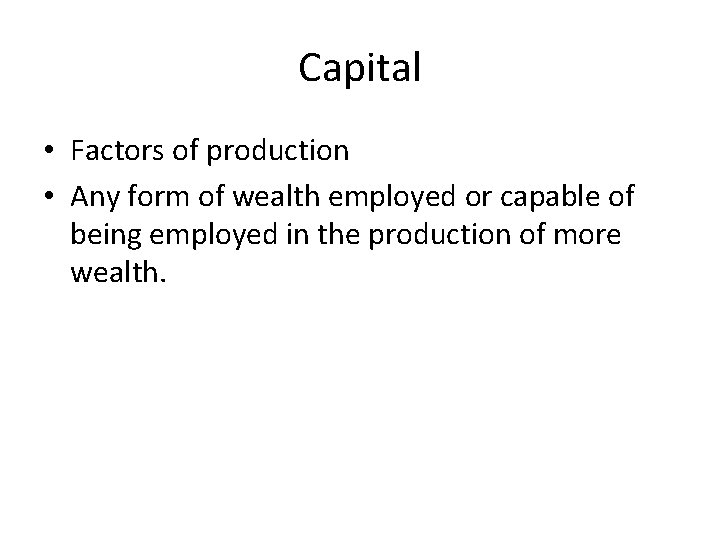 Capital • Factors of production • Any form of wealth employed or capable of