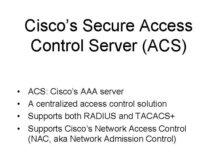 Cisco's Secure Access Control Server (ACS) • • ACS: Cisco's AAA server A centralized