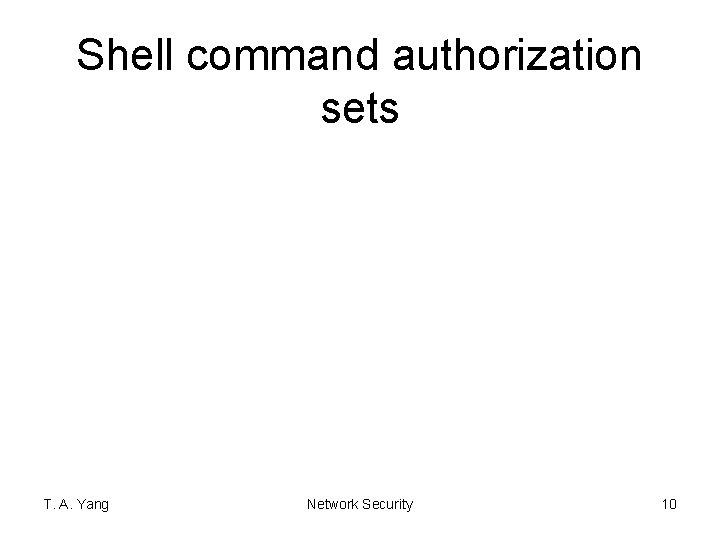 Shell command authorization sets T. A. Yang Network Security 10