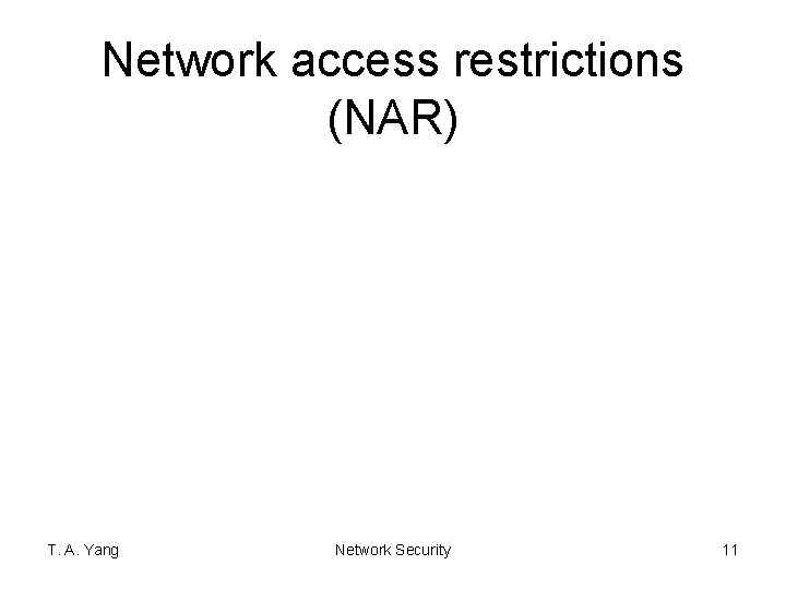 Network access restrictions (NAR) T. A. Yang Network Security 11