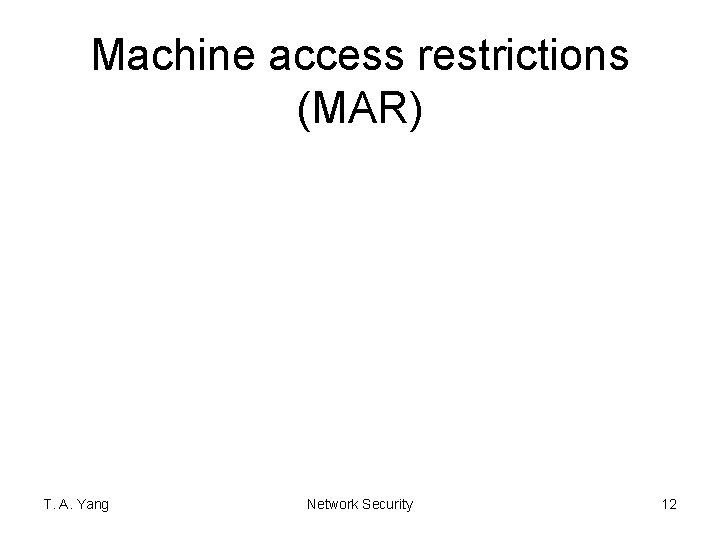 Machine access restrictions (MAR) T. A. Yang Network Security 12