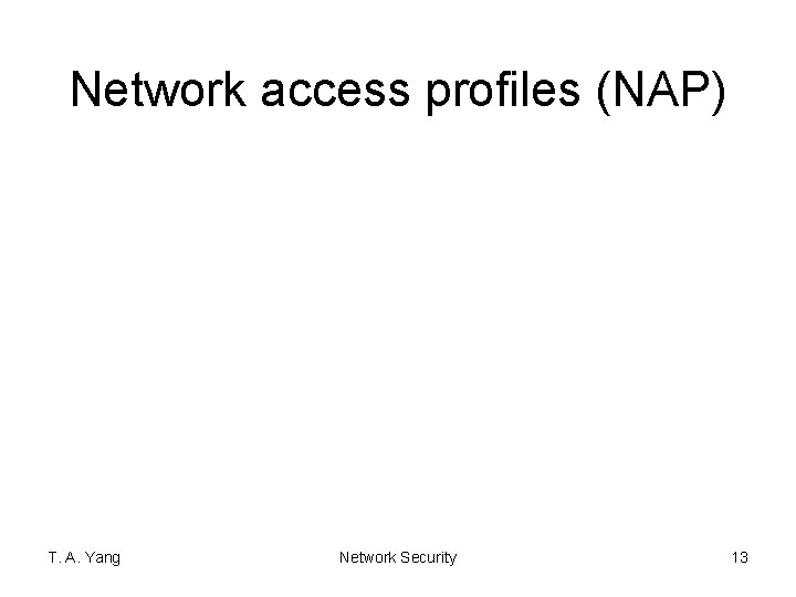 Network access profiles (NAP) T. A. Yang Network Security 13