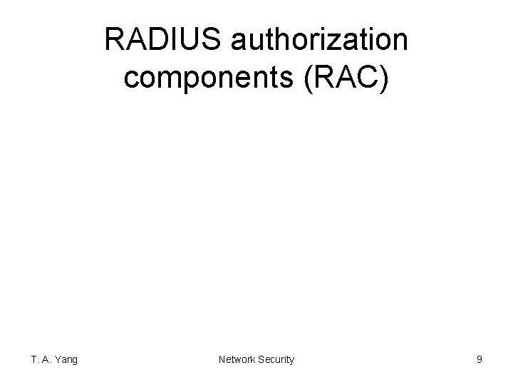 RADIUS authorization components (RAC) T. A. Yang Network Security 9