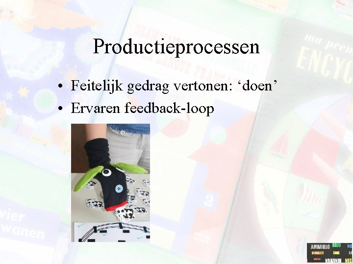 Productieprocessen • Feitelijk gedrag vertonen: 'doen' • Ervaren feedback-loop