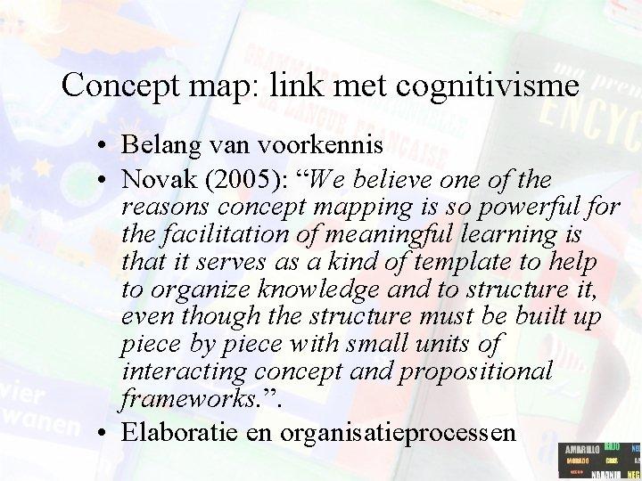 """Concept map: link met cognitivisme • Belang van voorkennis • Novak (2005): """"We believe"""