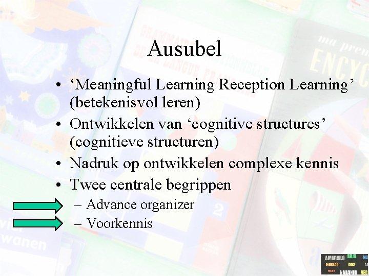 Ausubel • 'Meaningful Learning Reception Learning' (betekenisvol leren) • Ontwikkelen van 'cognitive structures' (cognitieve