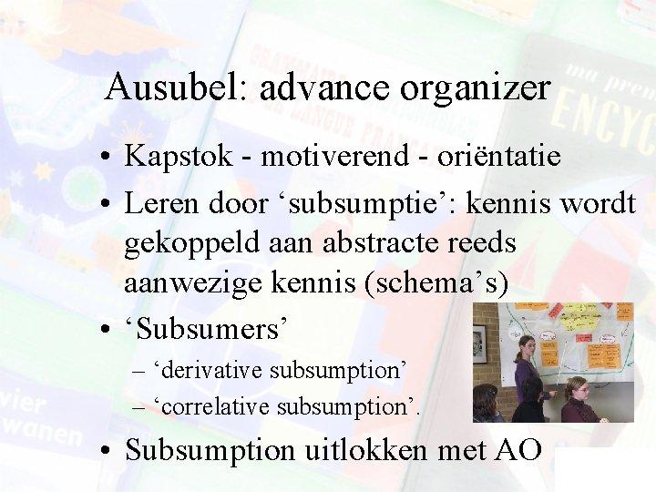 Ausubel: advance organizer • Kapstok - motiverend - oriëntatie • Leren door 'subsumptie': kennis