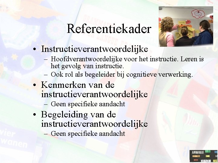 Referentiekader • Instructieverantwoordelijke – Hoofdverantwoordelijke voor het instructie. Leren is het gevolg van instructie.