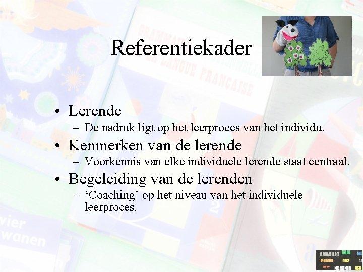 Referentiekader • Lerende – De nadruk ligt op het leerproces van het individu. •