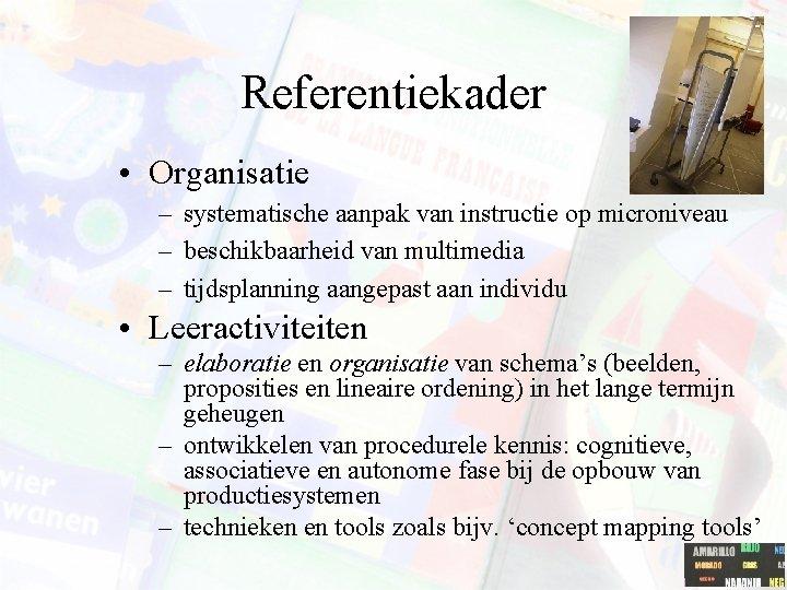 Referentiekader • Organisatie – systematische aanpak van instructie op microniveau – beschikbaarheid van multimedia