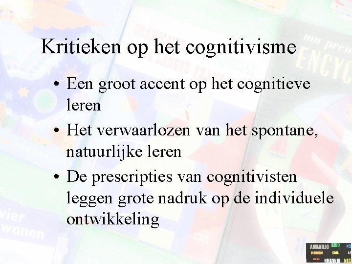 Kritieken op het cognitivisme • Een groot accent op het cognitieve leren • Het
