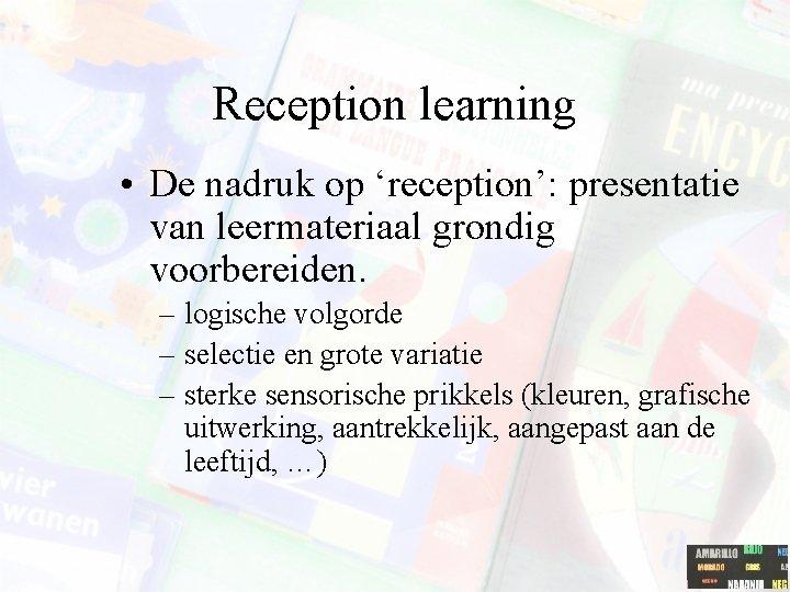 Reception learning • De nadruk op 'reception': presentatie van leermateriaal grondig voorbereiden. – logische