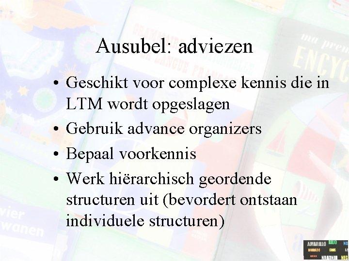 Ausubel: adviezen • Geschikt voor complexe kennis die in LTM wordt opgeslagen • Gebruik