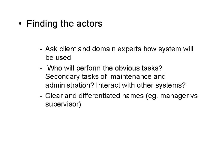 • Finding the actors - Ask client and domain experts how system will