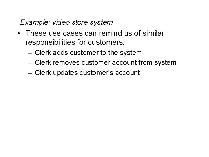 Example: video store system • These use cases can remind us of similar responsibilities