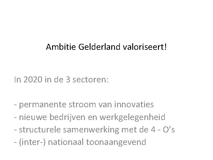 Ambitie Gelderland valoriseert! In 2020 in de 3 sectoren: - permanente stroom van innovaties