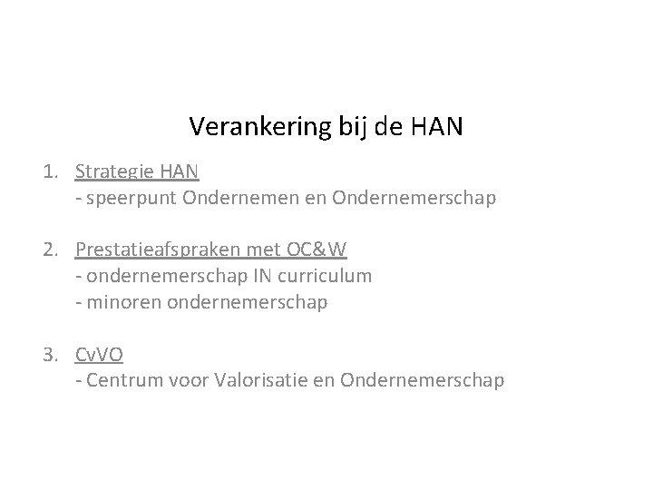 Verankering bij de HAN 1. Strategie HAN - speerpunt Ondernemen en Ondernemerschap 2. Prestatieafspraken
