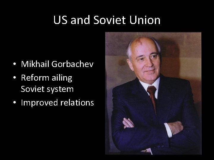 US and Soviet Union • Mikhail Gorbachev • Reform ailing Soviet system • Improved