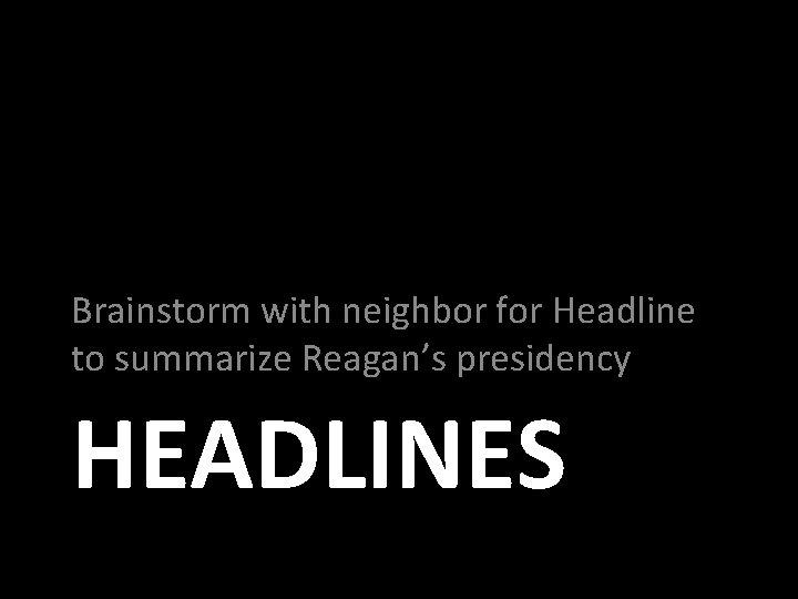 Brainstorm with neighbor for Headline to summarize Reagan's presidency HEADLINES