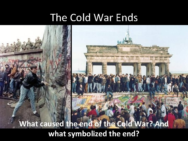 The Cold War Ends What caused the end of the Cold War? And what