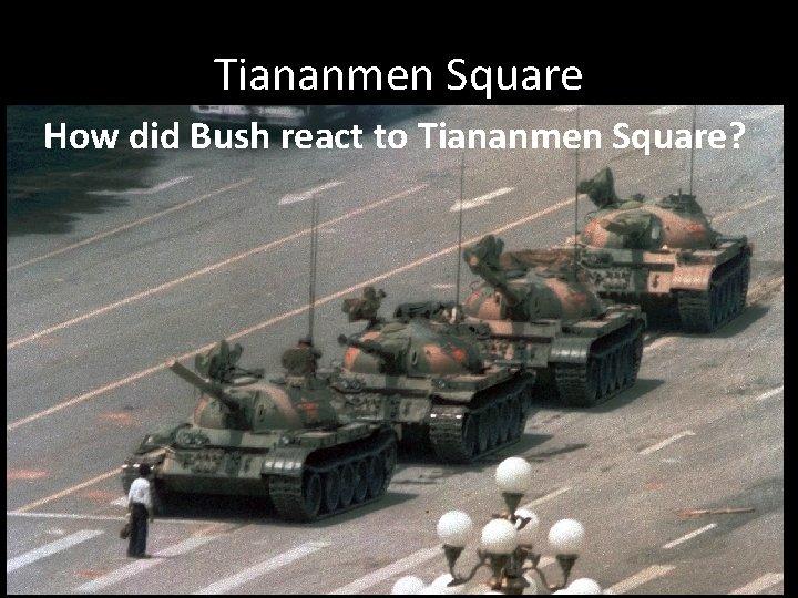 Tiananmen Square How did Bush react to Tiananmen Square?