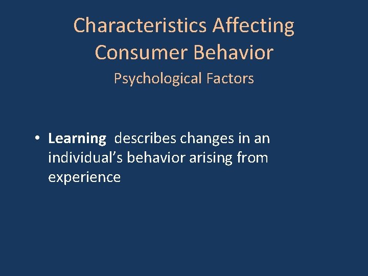 Characteristics Affecting Consumer Behavior Psychological Factors • Learning describes changes in an individual's behavior