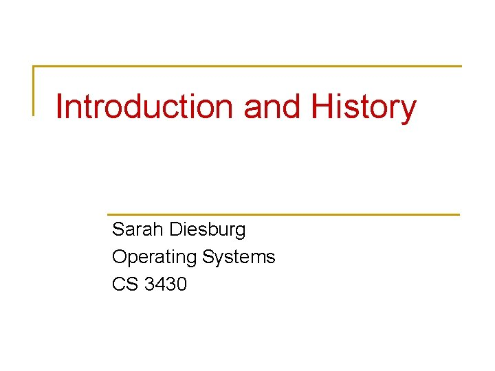 Introduction and History Sarah Diesburg Operating Systems CS 3430