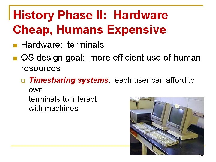 History Phase II: Hardware Cheap, Humans Expensive n n Hardware: terminals OS design goal: