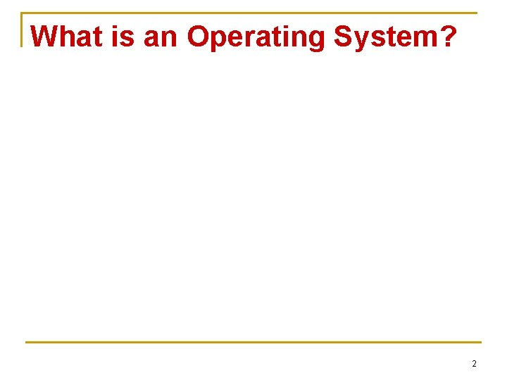 What is an Operating System? 2