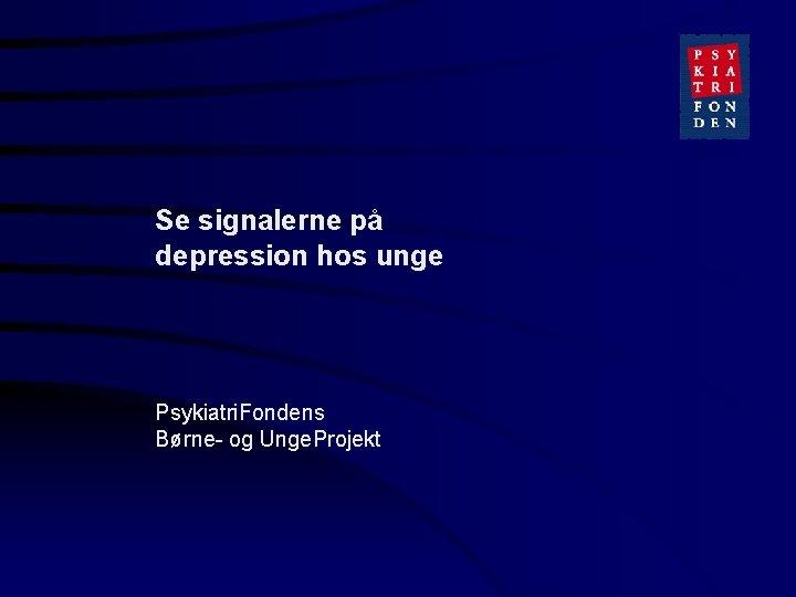 Se signalerne på depression hos unge Psykiatri. Fondens Børne- og Unge. Projekt