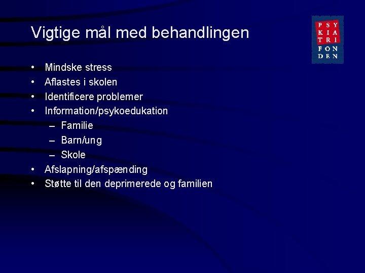 Vigtige mål med behandlingen • • Mindske stress Aflastes i skolen Identificere problemer Information/psykoedukation