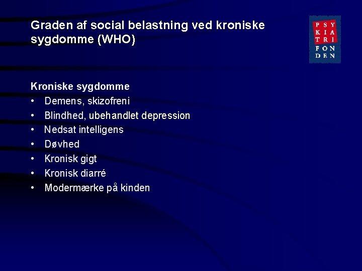 Graden af social belastning ved kroniske sygdomme (WHO) Kroniske sygdomme • Demens, skizofreni •