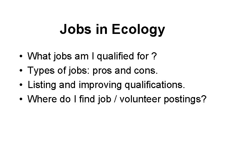 Jobs in Ecology • • What jobs am I qualified for ? Types of