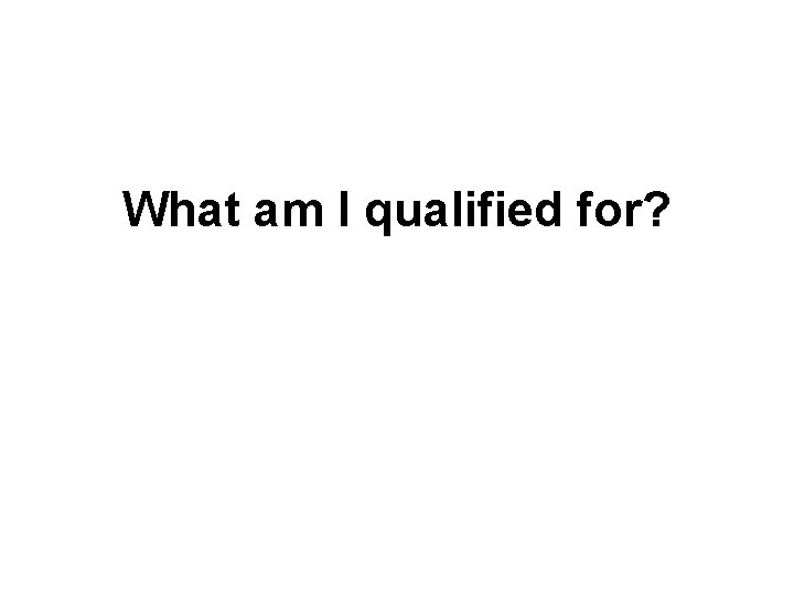 What am I qualified for?