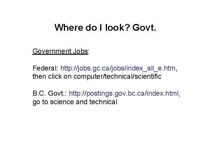 Where do I look? Govt. Government Jobs: Federal: http: //jobs. gc. ca/jobs/index_all_e. htm, then