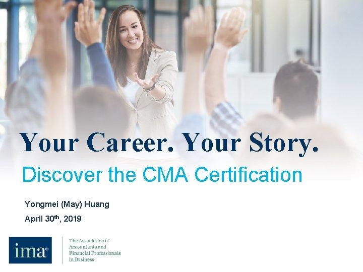Your career. Your story. Your Career. Your Story. Discover the CMA Certification Yongmei (May)