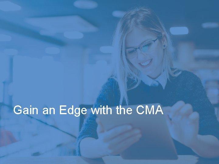 Gain an Edge with the CMA