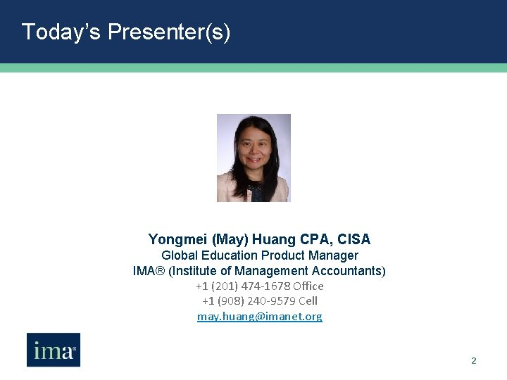 Today's Presenter(s) Yongmei (May) Huang CPA, CISA Global Education Product Manager IMA® (Institute of