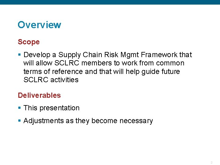 Overview Scope § Develop a Supply Chain Risk Mgmt Framework that will allow SCLRC