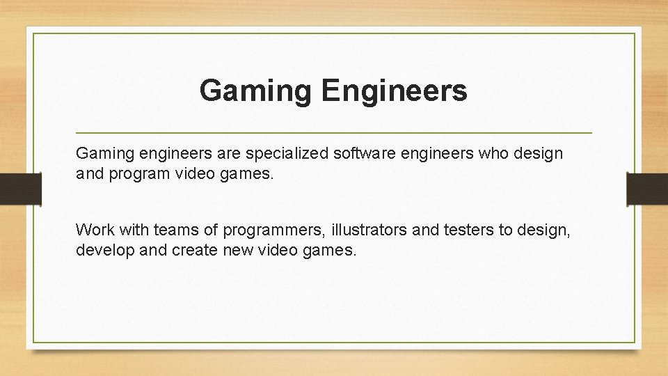 Gaming Engineers Gaming engineers are specialized software engineers who design and program video games.
