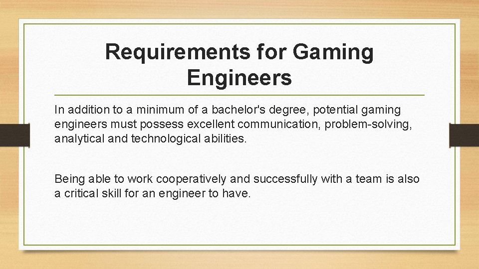Requirements for Gaming Engineers In addition to a minimum of a bachelor's degree, potential