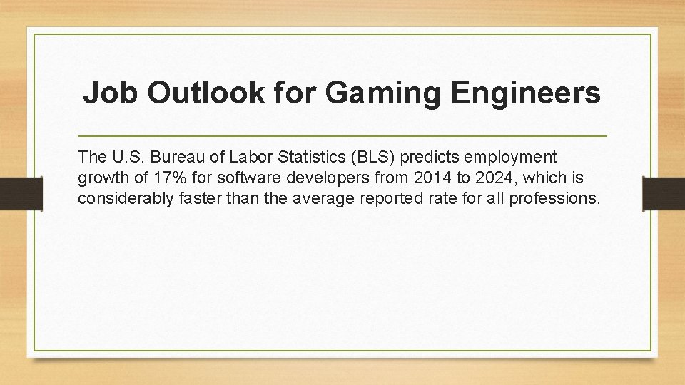 Job Outlook for Gaming Engineers The U. S. Bureau of Labor Statistics (BLS) predicts