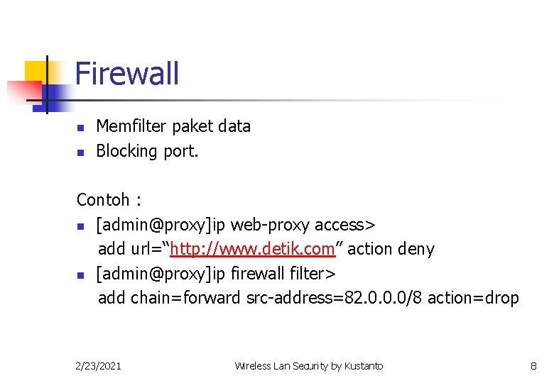 Firewall n n Memfilter paket data Blocking port. Contoh : n [admin@proxy]ip web-proxy access>