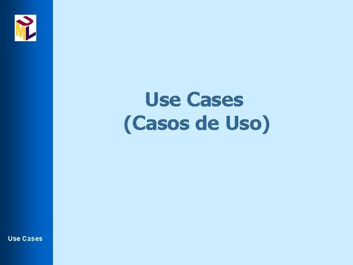 Use Cases (Casos de Uso) Use Cases