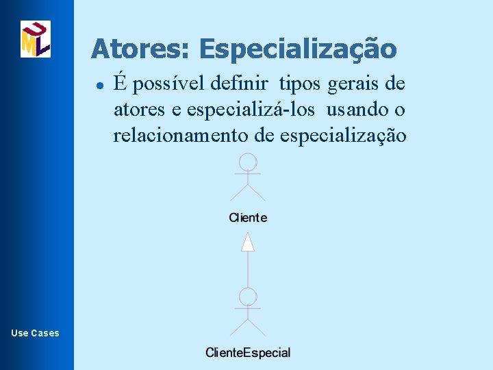 Atores: Especialização l Use Cases É possível definir tipos gerais de atores e especializá-los
