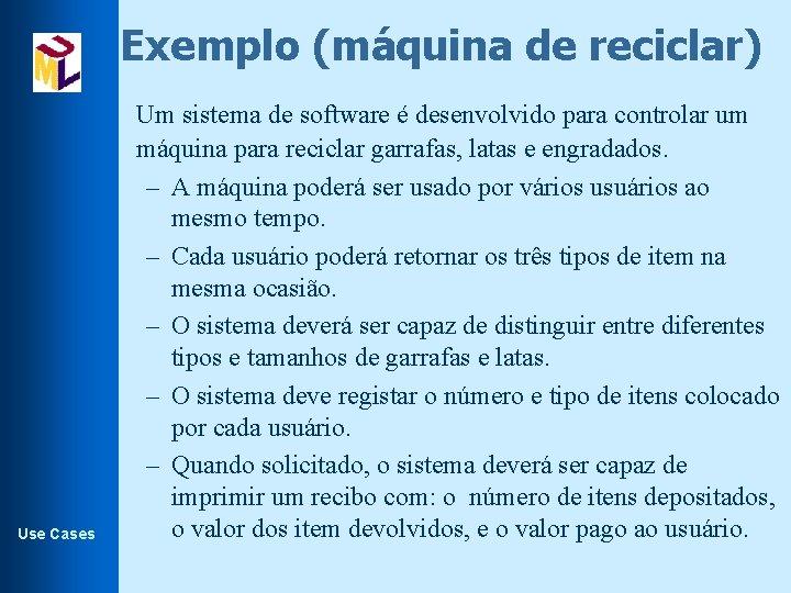 Exemplo (máquina de reciclar) Use Cases Um sistema de software é desenvolvido para controlar