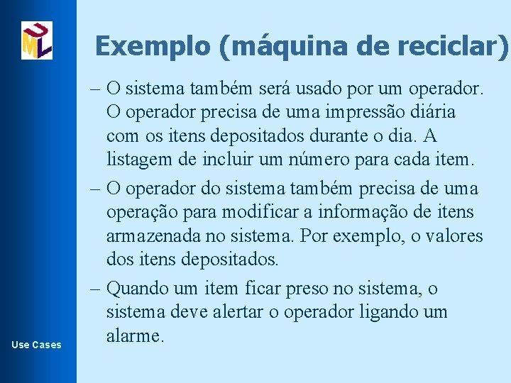 Exemplo (máquina de reciclar). Use Cases – O sistema também será usado por um