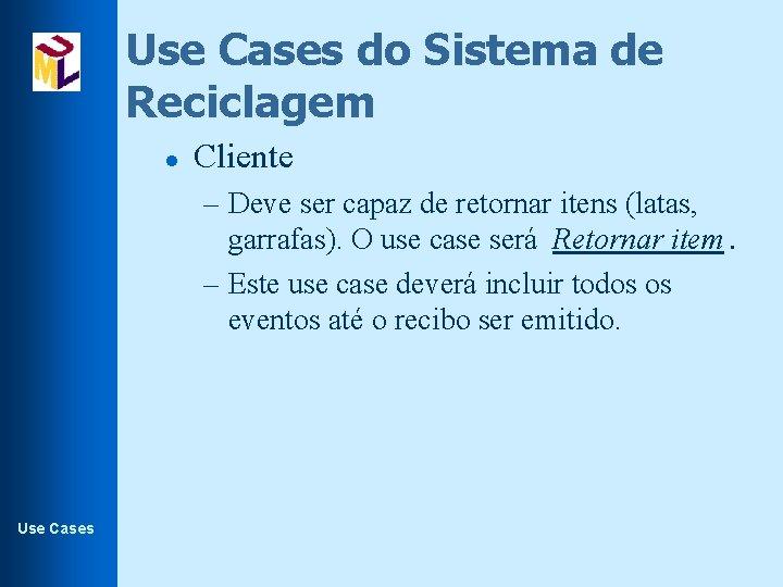 Use Cases do Sistema de Reciclagem l Cliente – Deve ser capaz de retornar