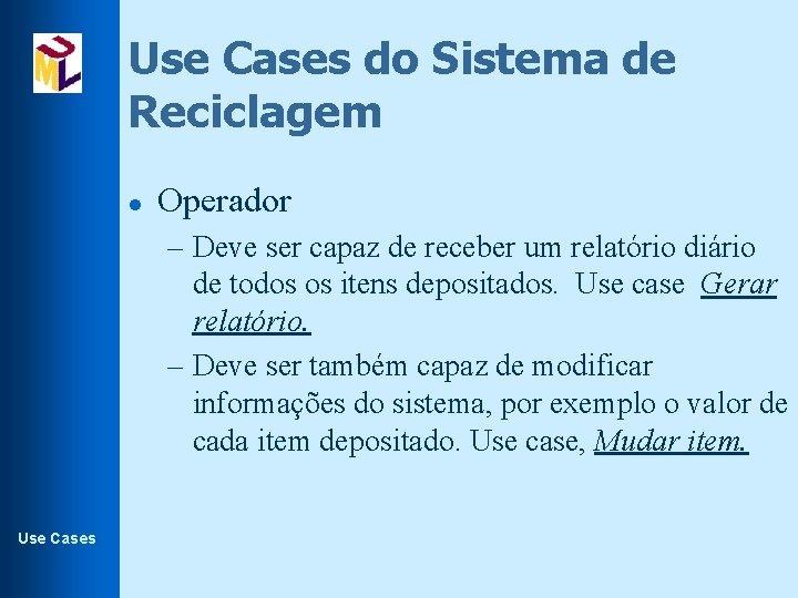 Use Cases do Sistema de Reciclagem l Operador – Deve ser capaz de receber